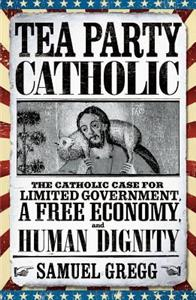 tea-party-catholic-the-catholic-case-for-limited-government-a-free-economy-and-human-flourishing